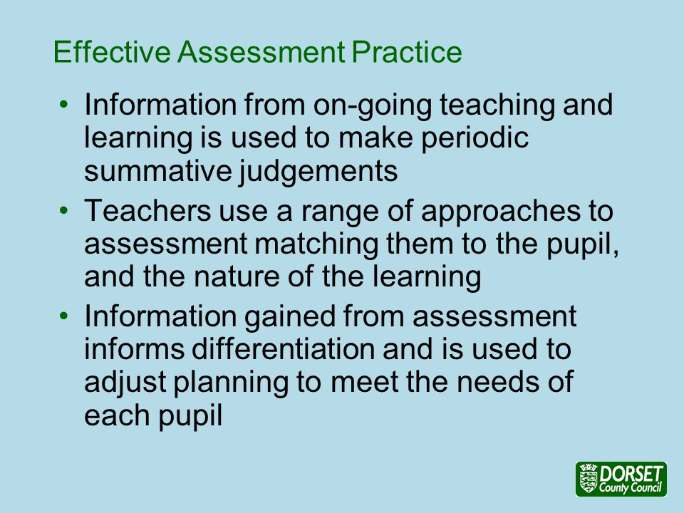 Effective Assessment Practice Information from on-going teaching and learning is used to make periodic summative judgements Teachers use a range of approaches to assessment matching them to the pupil, and the nature of the learning Information gained from assessment informs differentiation and is used to adjust planning to meet the needs of each pupil