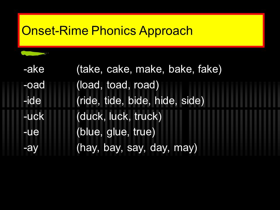 Onset-Rime Phonics Approach -ake(take, cake, make, bake, fake) -oad(load, toad, road) -ide(ride, tide, bide, hide, side) -uck(duck, luck, truck) -ue(blue, glue, true) -ay(hay, bay, say, day, may)