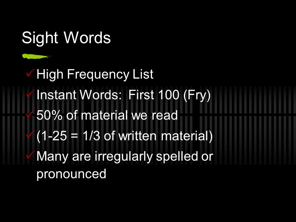 Sight Words High Frequency List Instant Words: First 100 (Fry) 50% of material we read (1-25 = 1/3 of written material) Many are irregularly spelled o