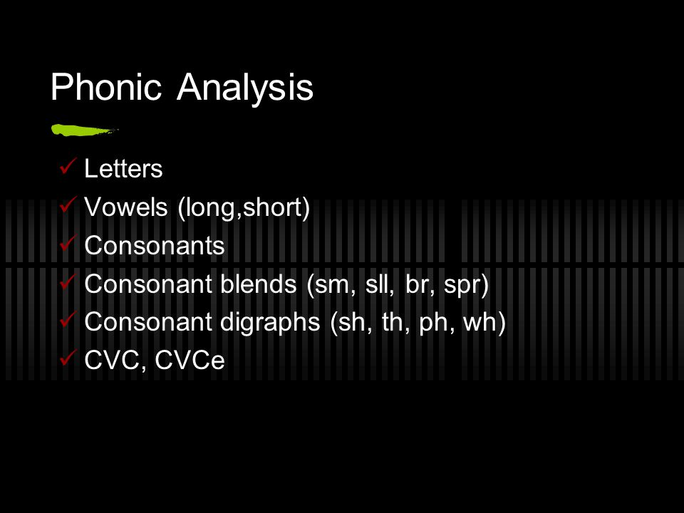 Phonic Analysis Letters Vowels (long,short) Consonants Consonant blends (sm, sll, br, spr) Consonant digraphs (sh, th, ph, wh) CVC, CVCe