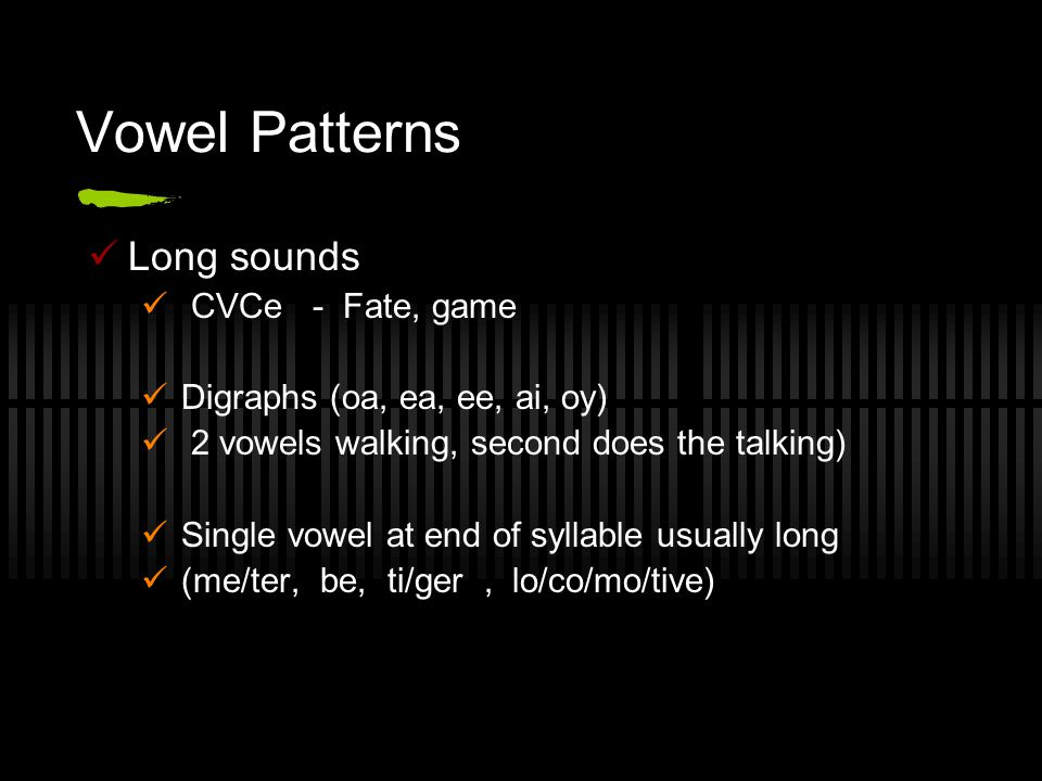 Vowel Patterns Long sounds CVCe - Fate, game Digraphs (oa, ea, ee, ai, oy) 2 vowels walking, second does the talking) Single vowel at end of syllable