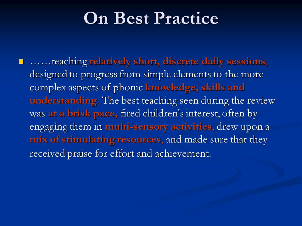 On Best Practice ……teaching relatively short, discrete daily sessions, designed to progress from simple elements to the more complex aspects of phonic knowledge, skills and understanding.