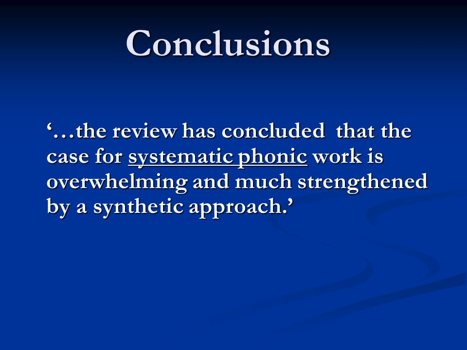 Conclusions '…the review has concluded that the case for systematic phonic work is overwhelming and much strengthened by a synthetic approach.' '…the review has concluded that the case for systematic phonic work is overwhelming and much strengthened by a synthetic approach.'
