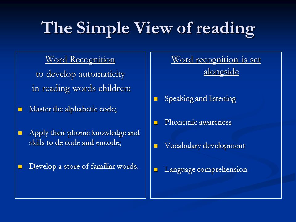 The Simple View of reading Word Recognition to develop automaticity in reading words children: in reading words children: Master the alphabetic code;