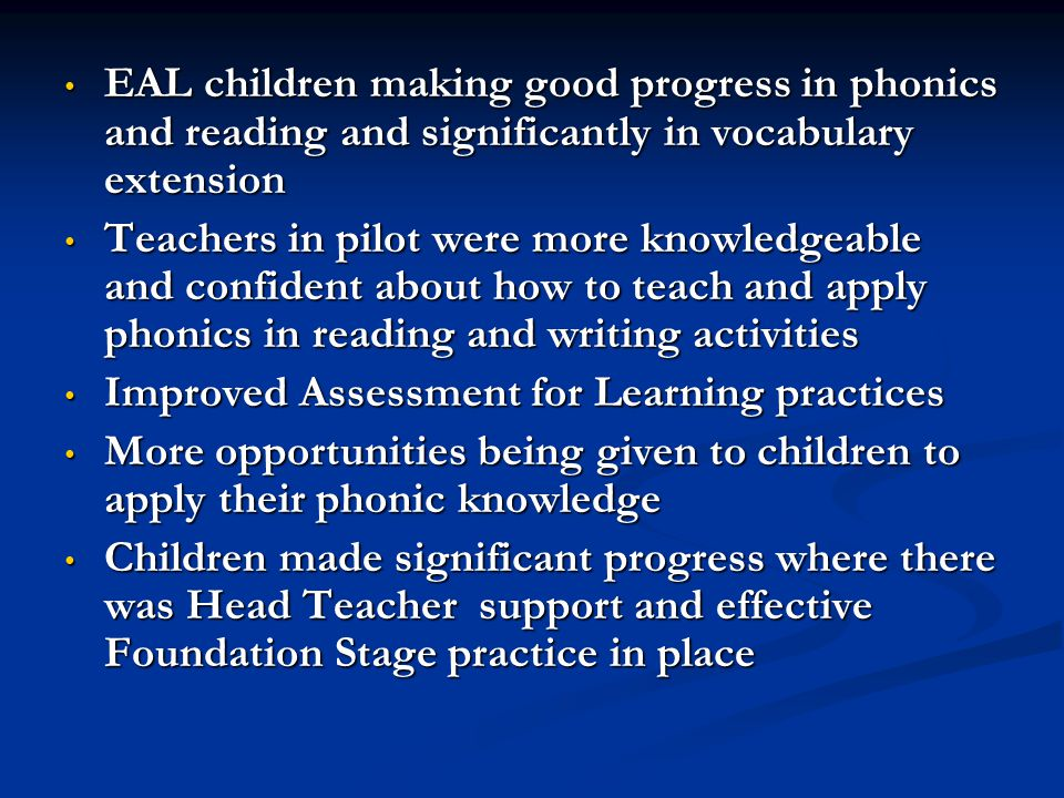 EAL children making good progress in phonics and reading and significantly in vocabulary extension EAL children making good progress in phonics and reading and significantly in vocabulary extension Teachers in pilot were more knowledgeable and confident about how to teach and apply phonics in reading and writing activities Teachers in pilot were more knowledgeable and confident about how to teach and apply phonics in reading and writing activities Improved Assessment for Learning practices Improved Assessment for Learning practices More opportunities being given to children to apply their phonic knowledge More opportunities being given to children to apply their phonic knowledge Children made significant progress where there was Head Teacher support and effective Foundation Stage practice in place Children made significant progress where there was Head Teacher support and effective Foundation Stage practice in place