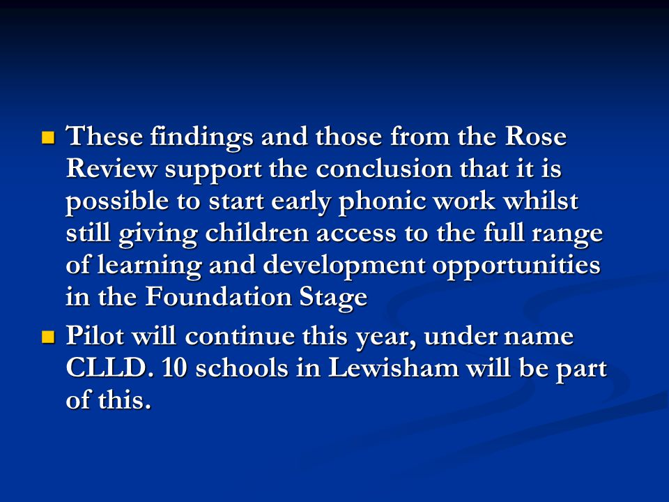 These findings and those from the Rose Review support the conclusion that it is possible to start early phonic work whilst still giving children access to the full range of learning and development opportunities in the Foundation Stage These findings and those from the Rose Review support the conclusion that it is possible to start early phonic work whilst still giving children access to the full range of learning and development opportunities in the Foundation Stage Pilot will continue this year, under name CLLD.
