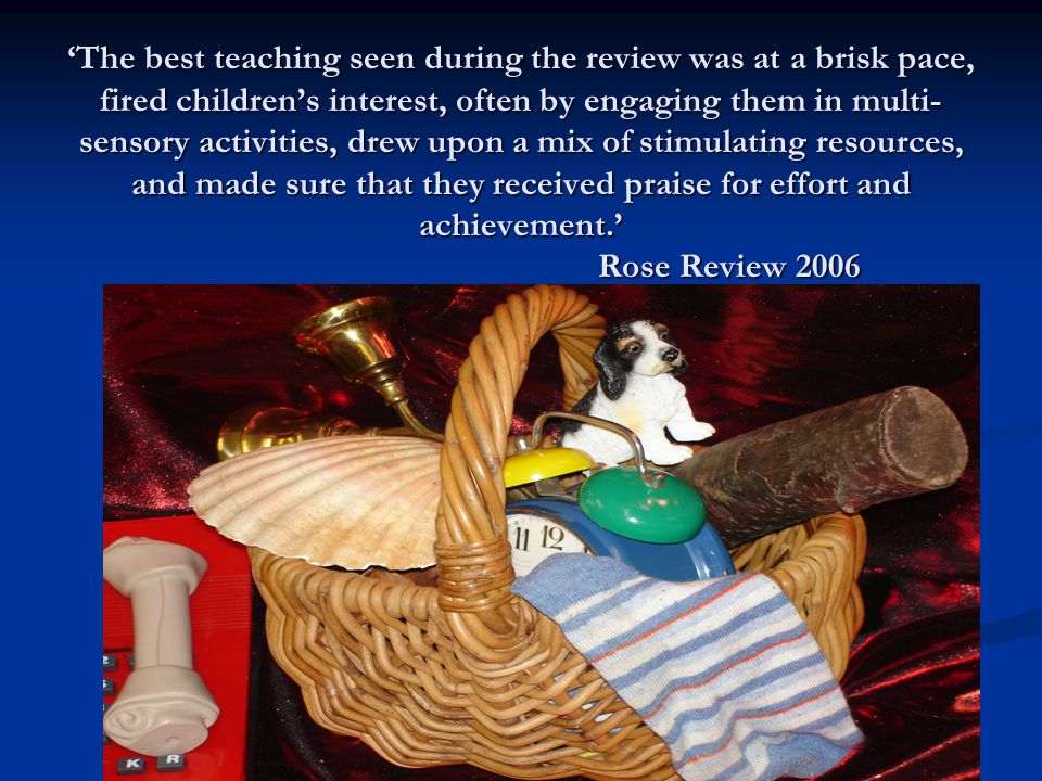 'The best teaching seen during the review was at a brisk pace, fired children's interest, often by engaging them in multi- sensory activities, drew upon a mix of stimulating resources, and made sure that they received praise for effort and achievement.' Rose Review 2006