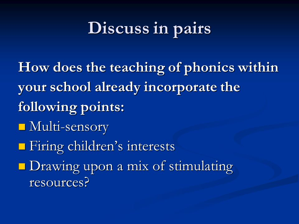 Discuss in pairs How does the teaching of phonics within your school already incorporate the following points: Multi-sensory Multi-sensory Firing children's interests Firing children's interests Drawing upon a mix of stimulating resources.