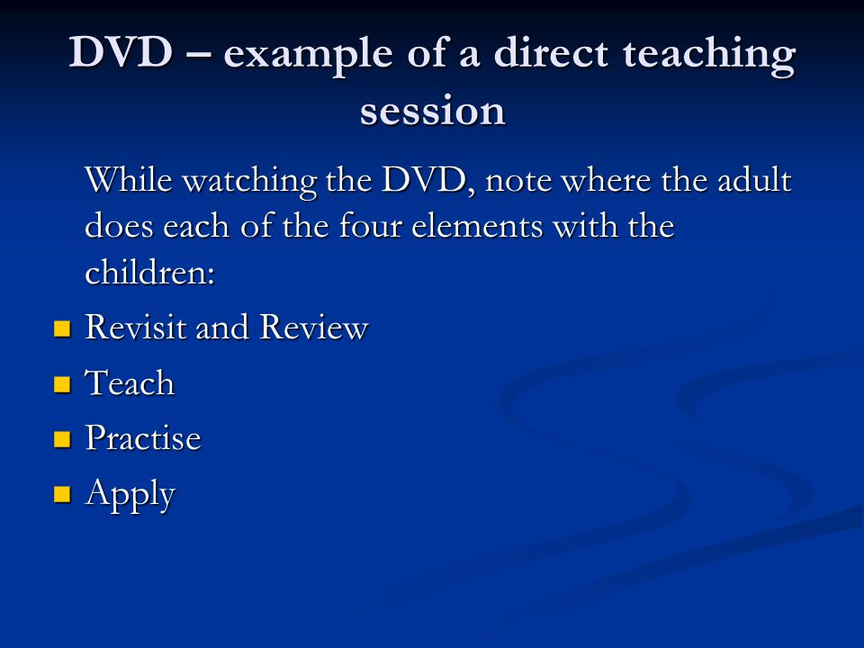 DVD – example of a direct teaching session While watching the DVD, note where the adult does each of the four elements with the children: Revisit and Review Revisit and Review Teach Teach Practise Practise Apply Apply
