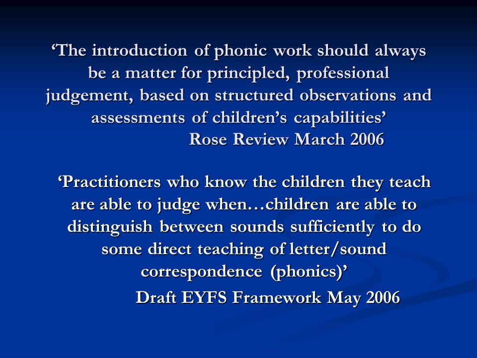 'The introduction of phonic work should always be a matter for principled, professional judgement, based on structured observations and assessments of children's capabilities' Rose Review March 2006 'Practitioners who know the children they teach are able to judge when…children are able to distinguish between sounds sufficiently to do some direct teaching of letter/sound correspondence (phonics)' Draft EYFS Framework May 2006