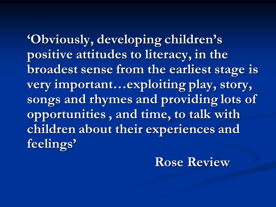 'Obviously, developing children's positive attitudes to literacy, in the broadest sense from the earliest stage is very important…exploiting play, story, songs and rhymes and providing lots of opportunities, and time, to talk with children about their experiences and feelings' Rose Review