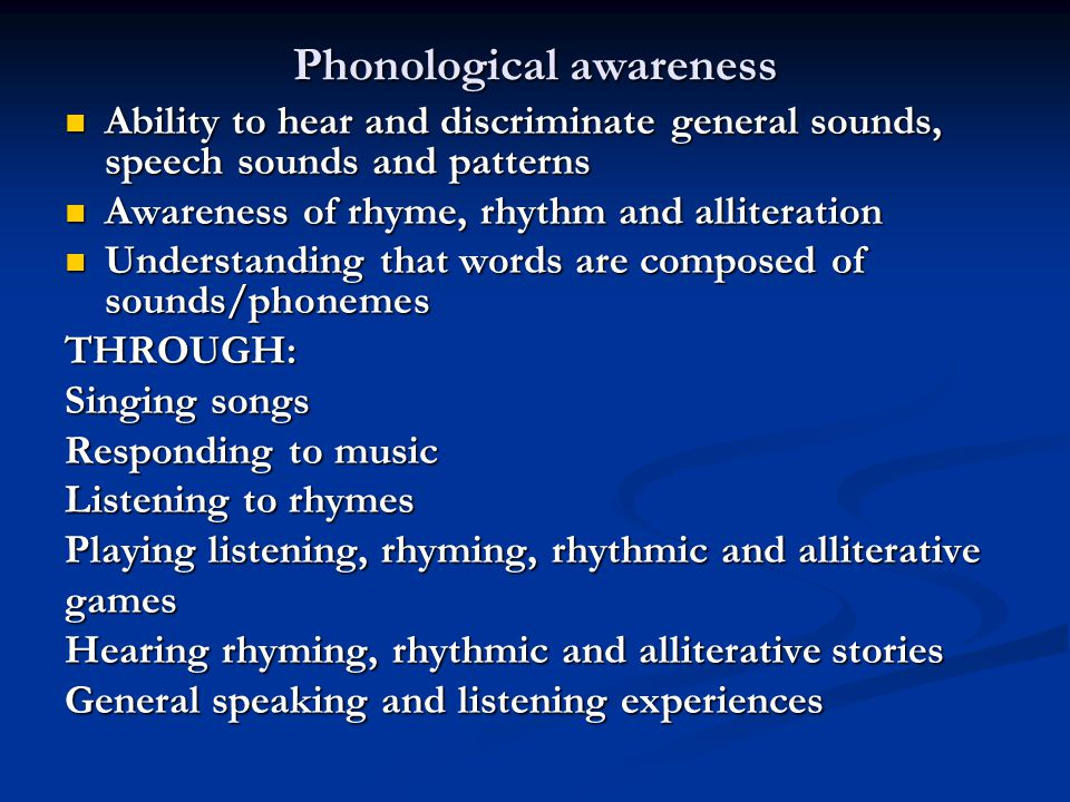 Phonological awareness Ability to hear and discriminate general sounds, speech sounds and patterns Ability to hear and discriminate general sounds, speech sounds and patterns Awareness of rhyme, rhythm and alliteration Awareness of rhyme, rhythm and alliteration Understanding that words are composed of sounds/phonemes Understanding that words are composed of sounds/phonemesTHROUGH: Singing songs Responding to music Listening to rhymes Playing listening, rhyming, rhythmic and alliterative games Hearing rhyming, rhythmic and alliterative stories General speaking and listening experiences