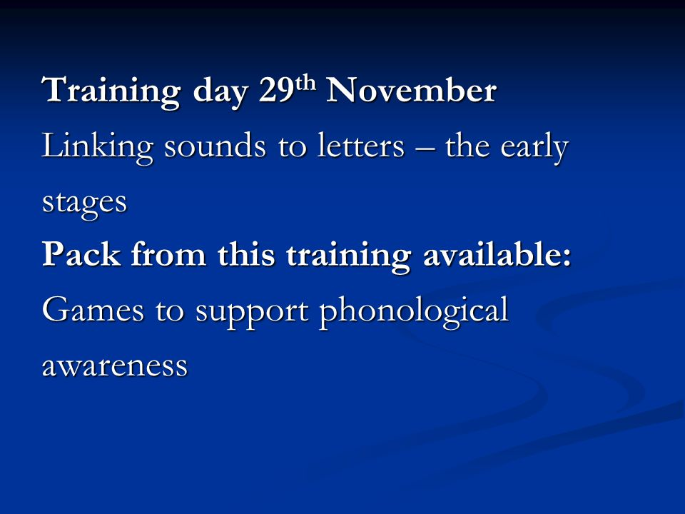 Training day 29 th November Linking sounds to letters – the early stages Pack from this training available: Games to support phonological awareness