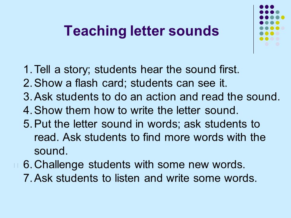 Teaching letter sounds 1.Tell a story; students hear the sound first.