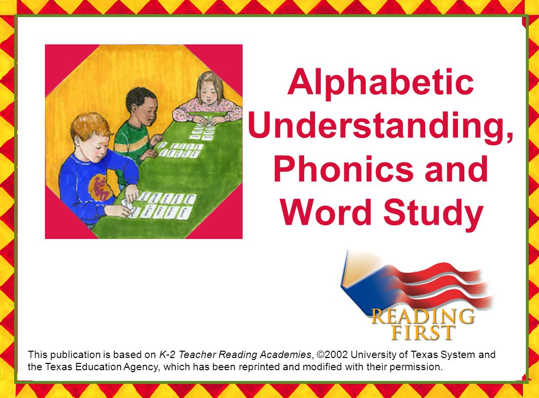 Alphabetic Understanding, Phonics and Word Study This publication is based on K-2 Teacher Reading Academies, ©2002 University of Texas System and the