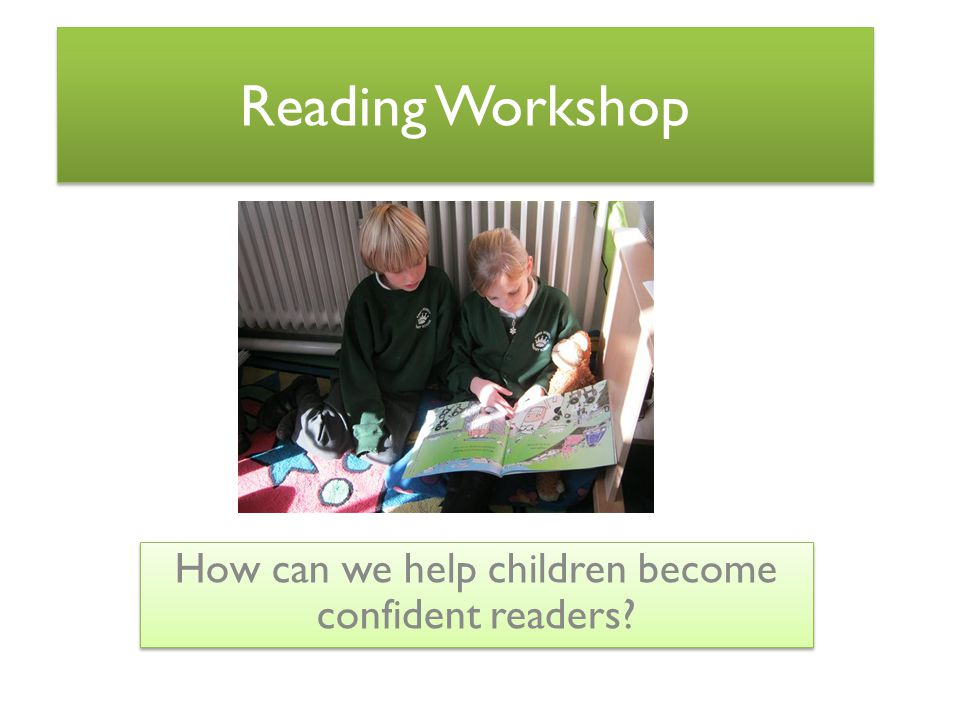 Reading Workshop How can we help children become confident readers?