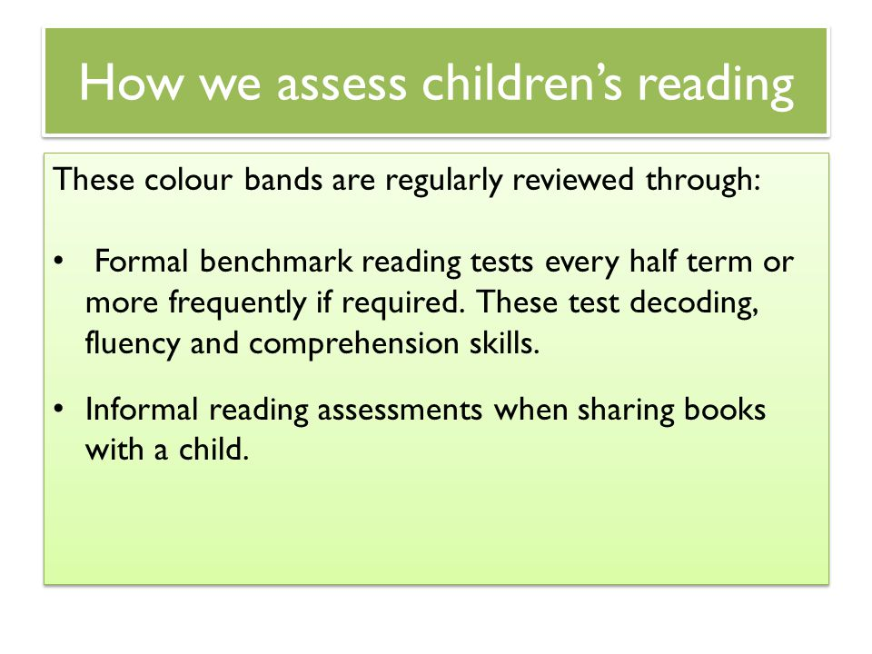 How we assess children's reading These colour bands are regularly reviewed through: Formal benchmark reading tests every half term or more frequently
