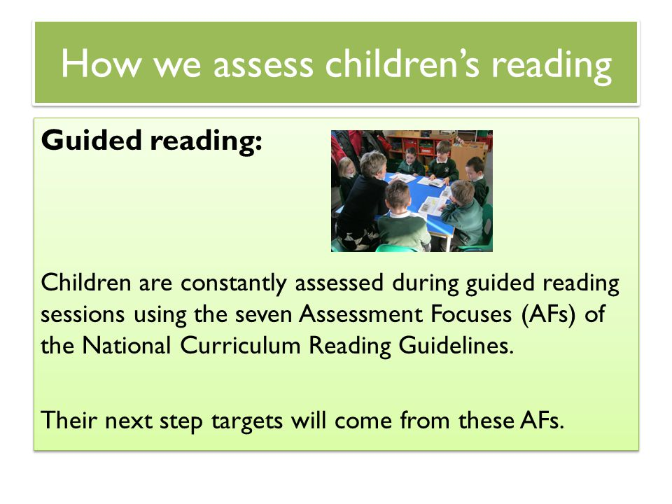How we assess children's reading Guided reading: Children are constantly assessed during guided reading sessions using the seven Assessment Focuses (A