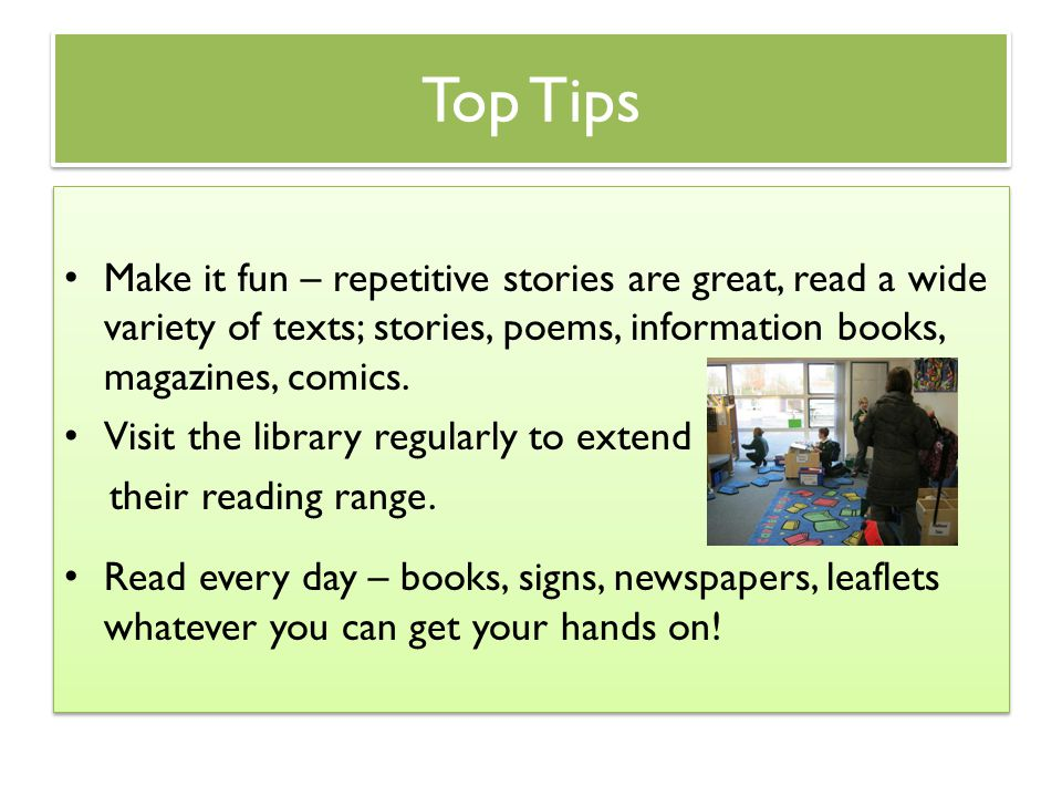Top Tips Make it fun – repetitive stories are great, read a wide variety of texts; stories, poems, information books, magazines, comics. Visit the lib