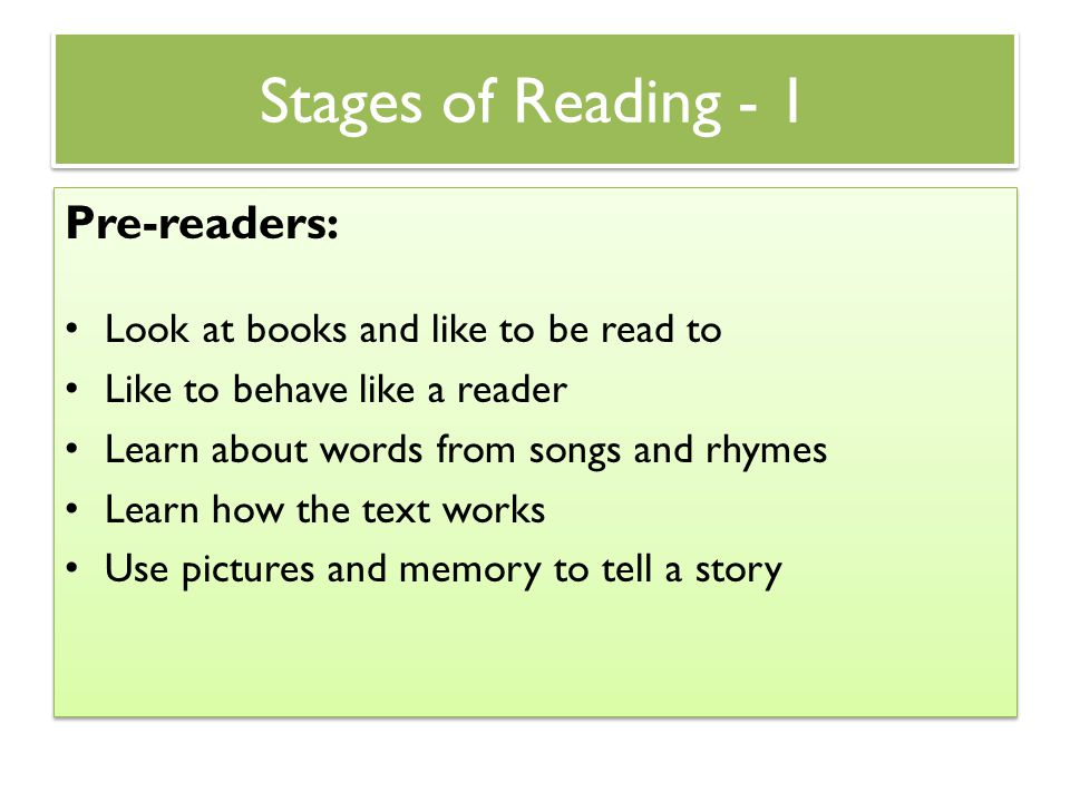 Stages of Reading - 1 Pre-readers: Look at books and like to be read to Like to behave like a reader Learn about words from songs and rhymes Learn how