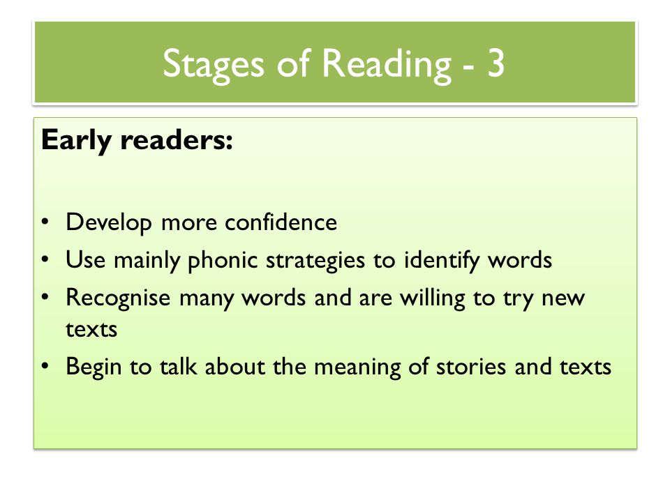 Stages of Reading - 3 Early readers: Develop more confidence Use mainly phonic strategies to identify words Recognise many words and are willing to tr