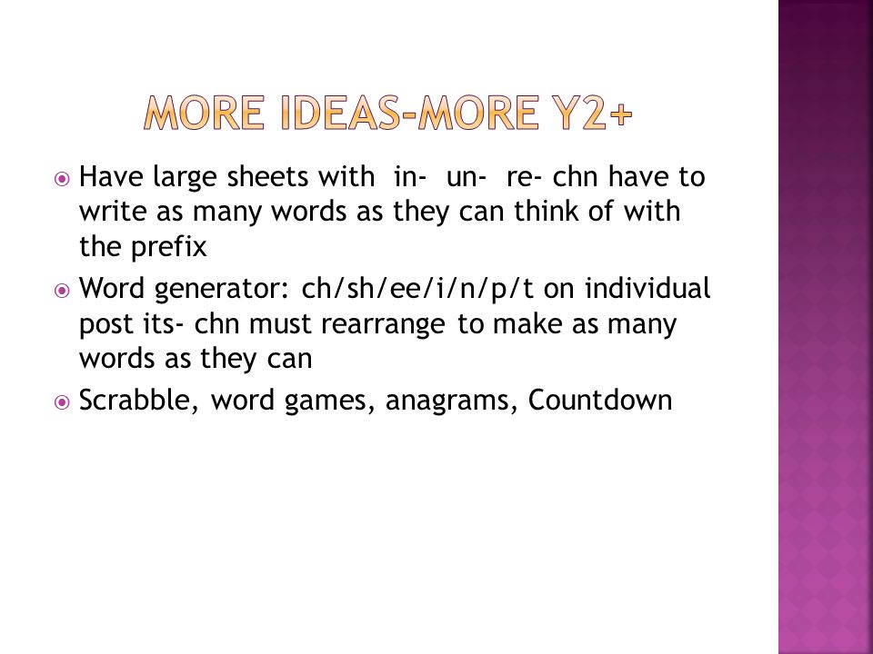  Have large sheets with in- un- re- chn have to write as many words as they can think of with the prefix  Word generator: ch/sh/ee/i/n/p/t on individual post its- chn must rearrange to make as many words as they can  Scrabble, word games, anagrams, Countdown