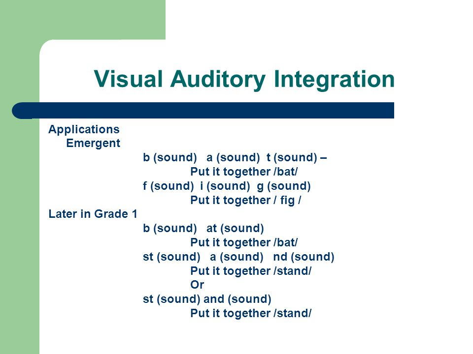 Visual Auditory Integration Applications Emergent b (sound) a (sound) t (sound) – Put it together /bat/ f (sound) i (sound) g (sound) Put it together / fig / Later in Grade 1 b (sound) at (sound) Put it together /bat/ st (sound) a (sound) nd (sound) Put it together /stand/ Or st (sound) and (sound) Put it together /stand/