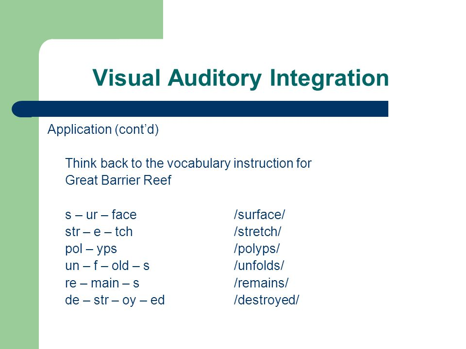 Visual Auditory Integration Application (cont'd) Think back to the vocabulary instruction for Great Barrier Reef s – ur – face/surface/ str – e – tch /stretch/ pol – yps/polyps/ un – f – old – s/unfolds/ re – main – s /remains/ de – str – oy – ed/destroyed/