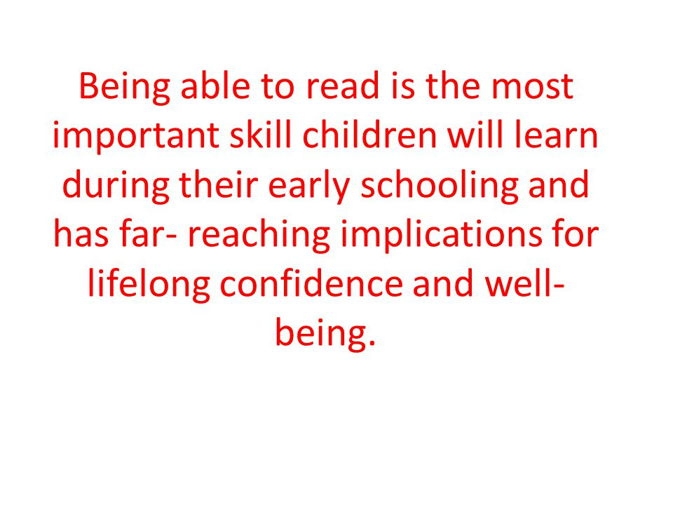 Being able to read is the most important skill children will learn during their early schooling and has far- reaching implications for lifelong confidence and well- being.