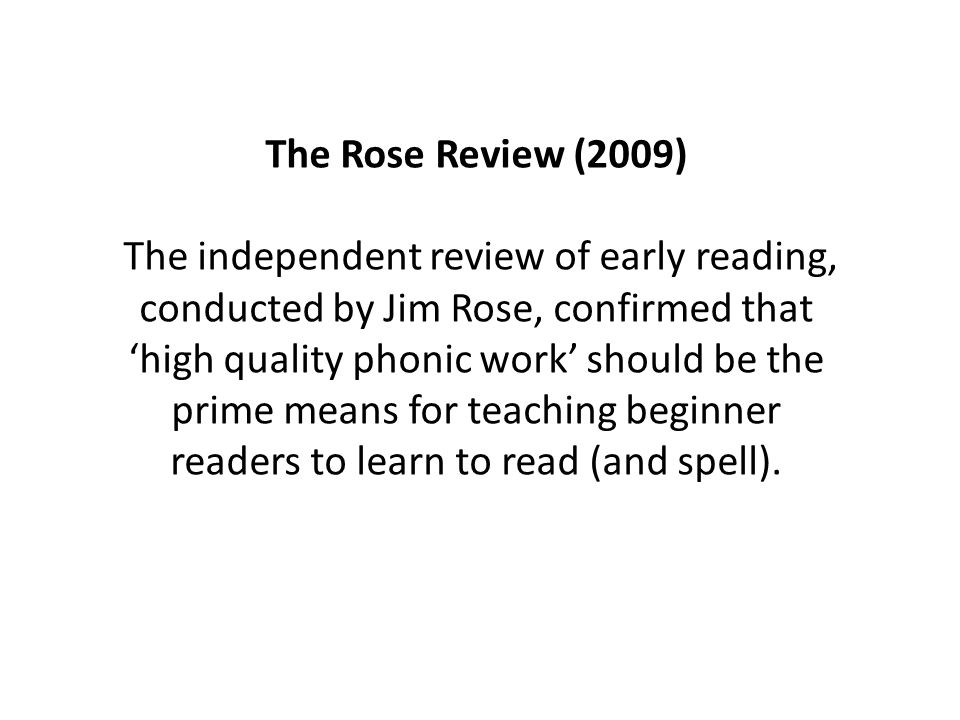 The Rose Review (2009) The independent review of early reading, conducted by Jim Rose, confirmed that 'high quality phonic work' should be the prime means for teaching beginner readers to learn to read (and spell).