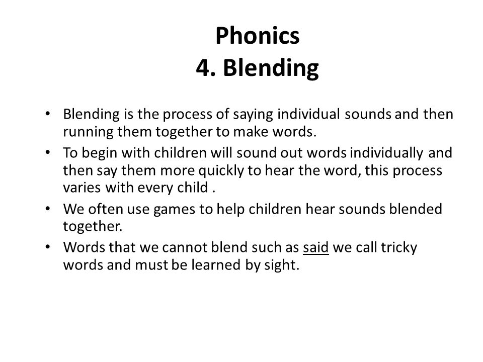 Phonics 4. Blending Blending is the process of saying individual sounds and then running them together to make words. To begin with children will soun