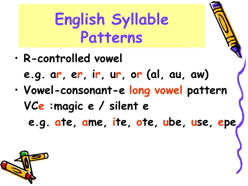 English Syllable Patterns R-controlled vowel e.g. ar, er, ir, ur, or or (al, au, aw) Vowel-consonant-e long vowel pattern VCe :magic e / silent e e.g.
