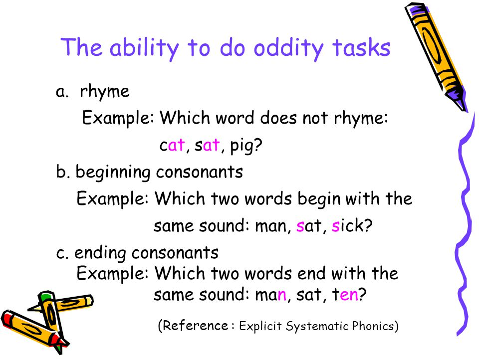 The ability to do oddity tasks a.rhyme Example: Which word does not rhyme: cat, sat, pig? b. beginning consonants Example: Which two words begin with