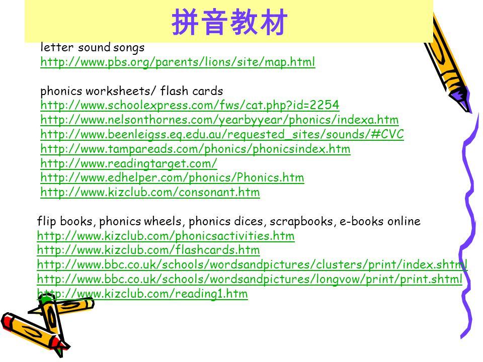 拼音教材 letter sound songs http://www.pbs.org/parents/lions/site/map.html phonics worksheets/ flash cards http://www.schoolexpress.com/fws/cat.php?id=225
