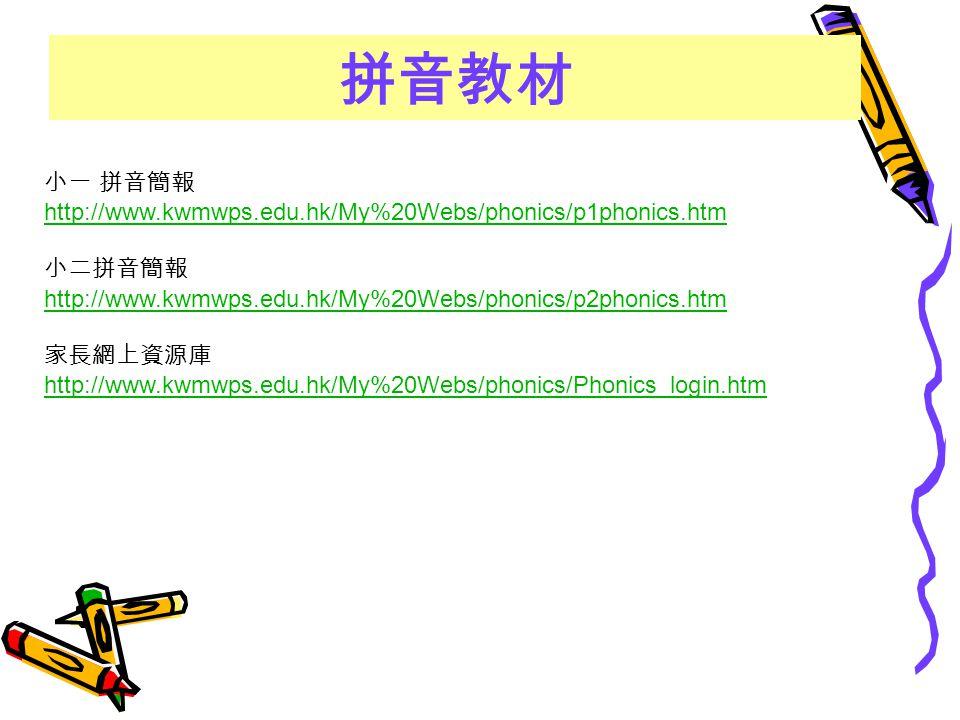 小一 拼音簡報 http://www.kwmwps.edu.hk/My%20Webs/phonics/p1phonics.htm 小二拼音簡報 http://www.kwmwps.edu.hk/My%20Webs/phonics/p2phonics.htm 家長網上資源庫 http://www.kw