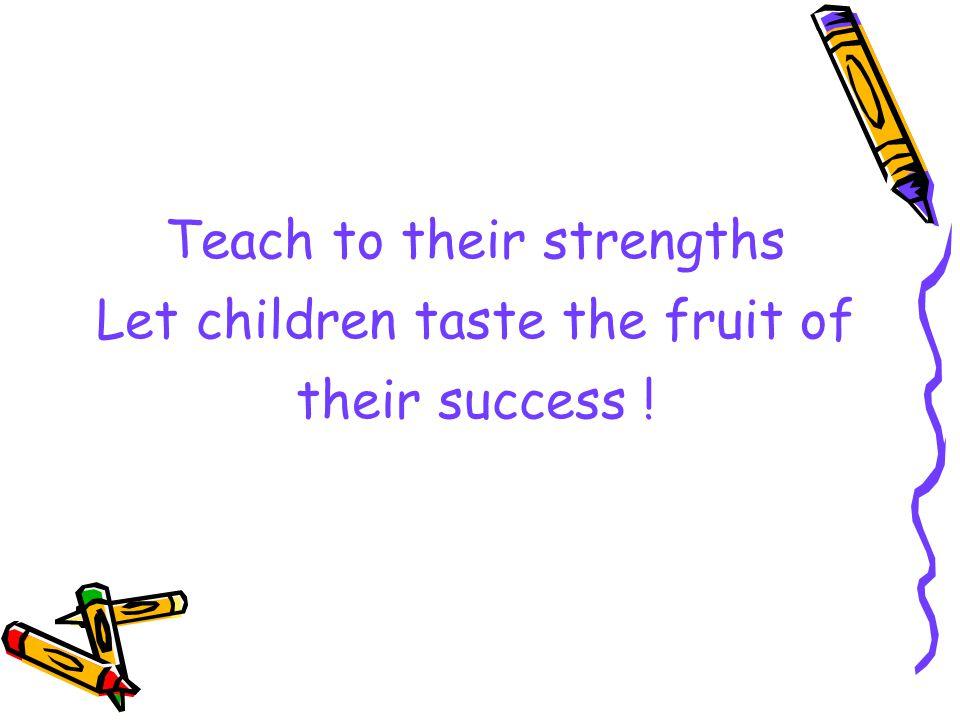 Teach to their strengths Let children taste the fruit of their success !