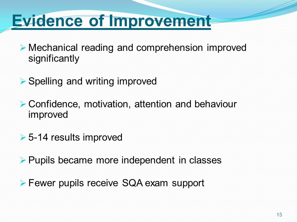 15 Evidence of Improvement  Mechanical reading and comprehension improved significantly  Spelling and writing improved  Confidence, motivation, attention and behaviour improved  5-14 results improved  Pupils became more independent in classes  Fewer pupils receive SQA exam support