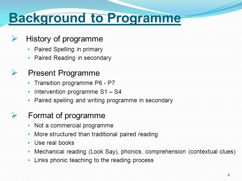 4 Background to Programme  History of programme Paired Spelling in primary Paired Reading in secondary  Present Programme Transition programme P6 - P7 Intervention programme S1 – S4 Paired spelling and writing programme in secondary  Format of programme Not a commercial programme More structured than traditional paired reading Use real books Mechanical reading (Look Say), phonics, comprehension (contextual clues) Links phonic teaching to the reading process 4