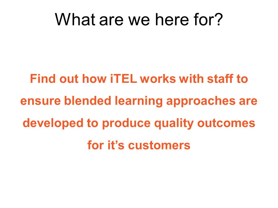 Find out how iTEL works with staff to ensure blended learning approaches are developed to produce quality outcomes for it's customers What are we here