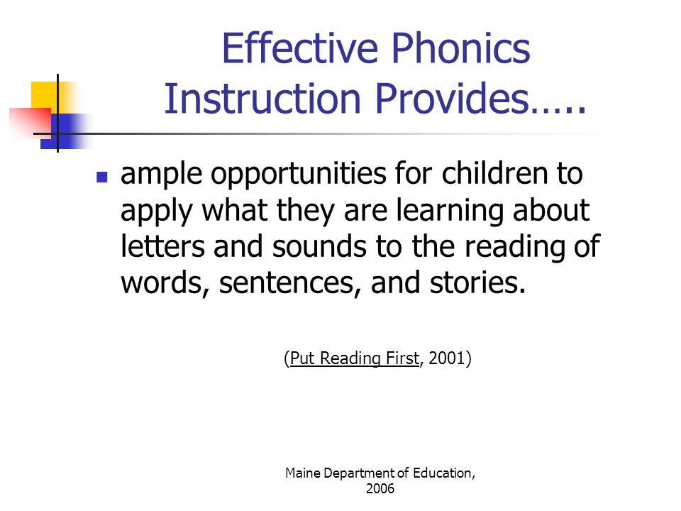 Maine Department of Education, 2006 Phonics Lesson Dos (Blevins, 1998) Use logical sequence and be explicit Build on what children know and adjust instruction to student needs Provide frequent, daily lessons Keep lessons brief, fast paced, & focused Provide built-in review and explicit transfer to reading and spelling activities Make learning public (i.e.