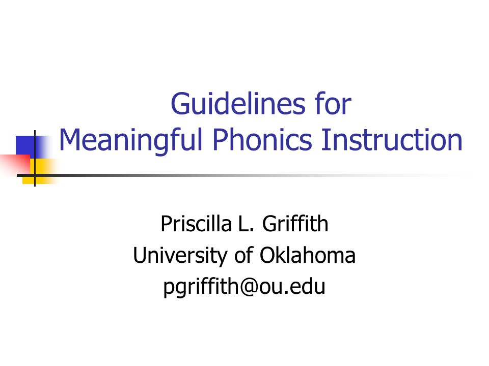 Guidelines for Meaningful Phonics Instruction Priscilla L. Griffith University of Oklahoma pgriffith@ou.edu