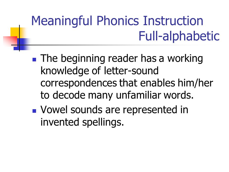 Meaningful Phonics Instruction Full-alphabetic The beginning reader has a working knowledge of letter-sound correspondences that enables him/her to decode many unfamiliar words.