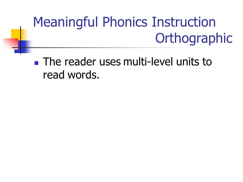 Meaningful Phonics Instruction Orthographic The reader uses multi-level units to read words.