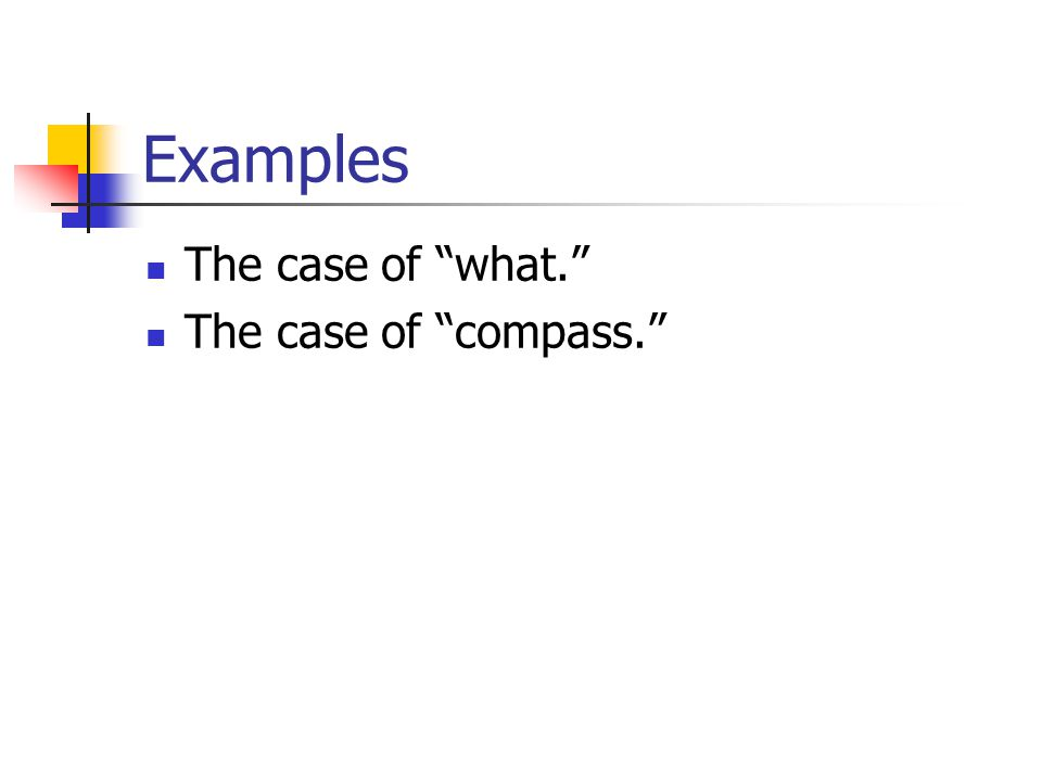 "Examples The case of ""what."" The case of ""compass."""
