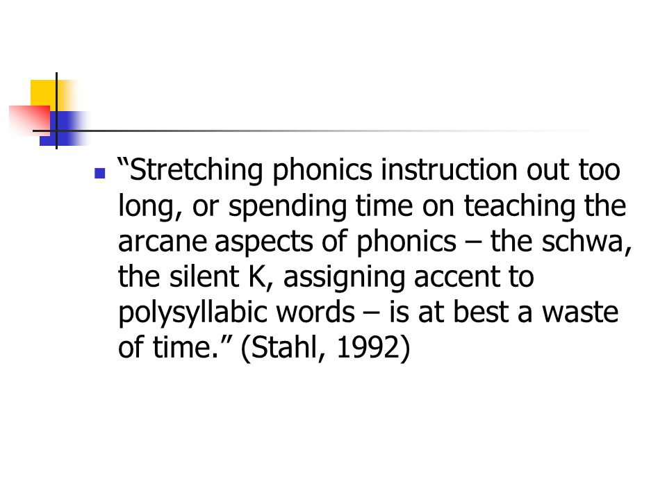 Stretching phonics instruction out too long, or spending time on teaching the arcane aspects of phonics – the schwa, the silent K, assigning accent to polysyllabic words – is at best a waste of time. (Stahl, 1992)