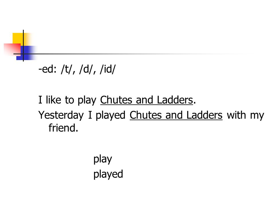 -ed: /t/, /d/, /id/ I like to play Chutes and Ladders.