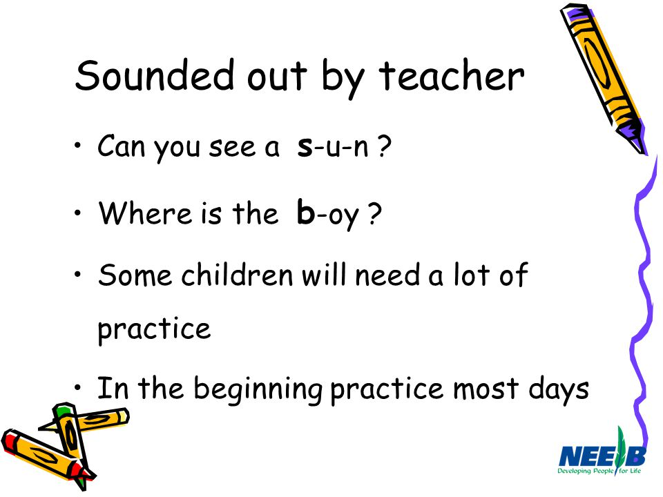 Sounded out by teacher Can you see a s -u-n ? Where is the b -oy ? Some children will need a lot of practice In the beginning practice most days