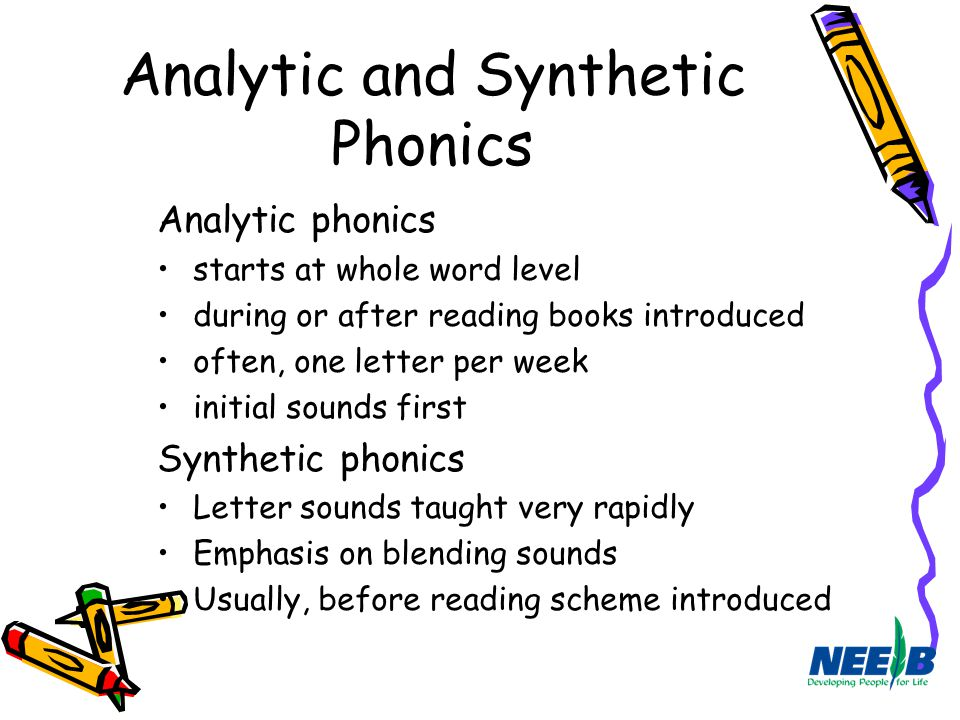 Analytic and Synthetic Phonics Analytic phonics starts at whole word level during or after reading books introduced often, one letter per week initial
