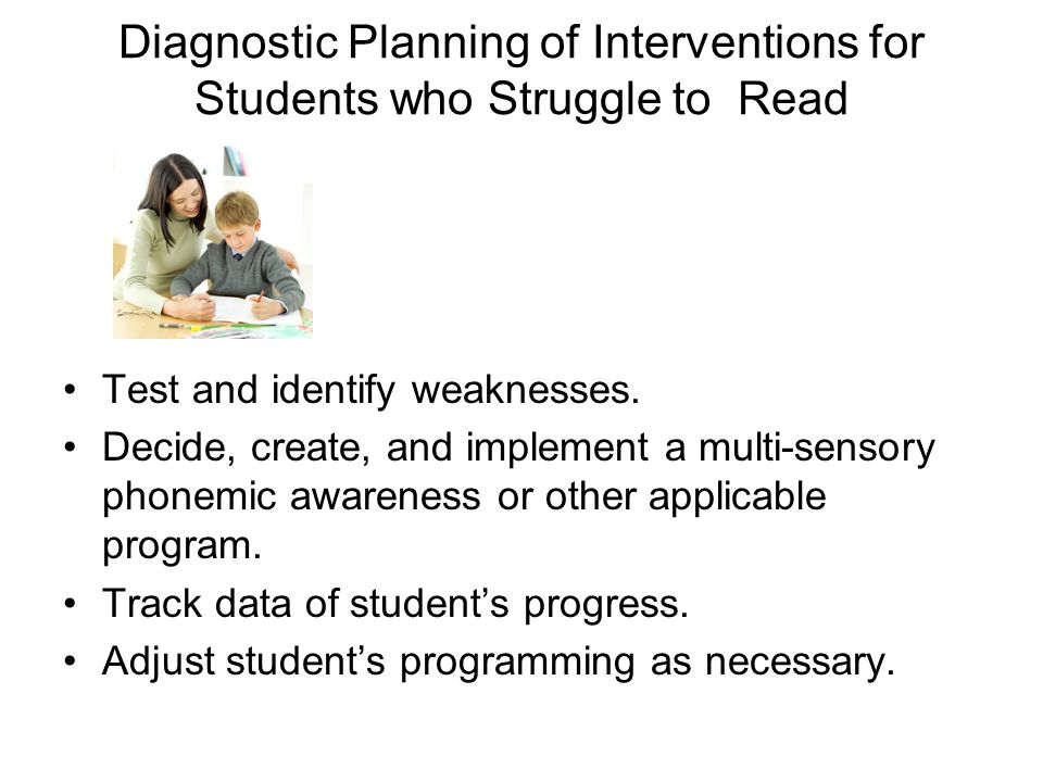 Diagnostic Planning of Interventions for Students who Struggle to Read Test and identify weaknesses.