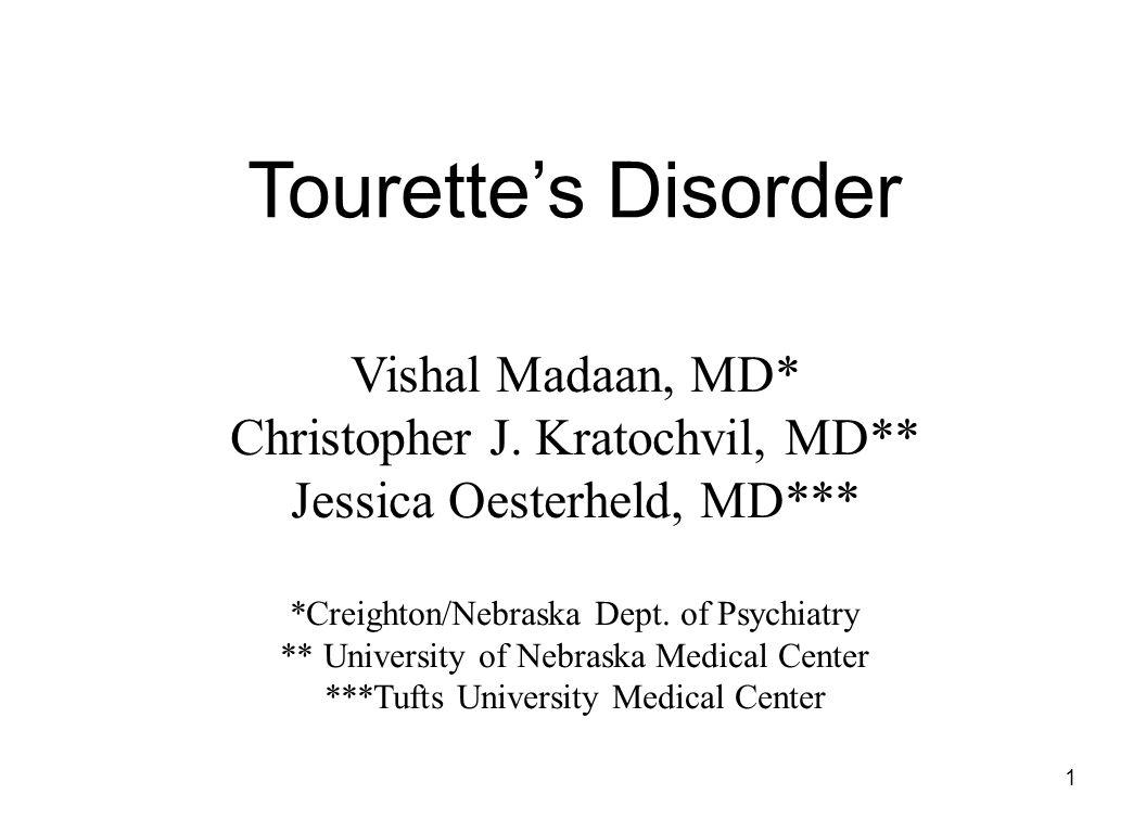 1 Tourette's Disorder Vishal Madaan, MD* Christopher J. Kratochvil, MD** Jessica Oesterheld, MD*** *Creighton/Nebraska Dept. of Psychiatry ** Universi